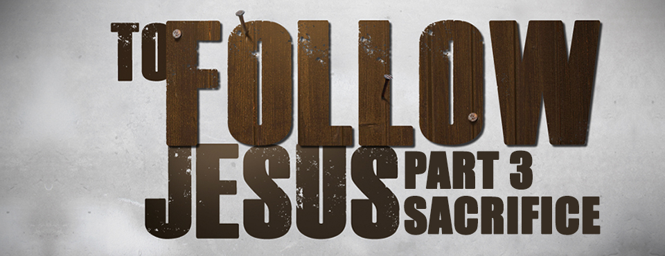 What does it mean to follow Jesus? Part 3 – Sacrifice